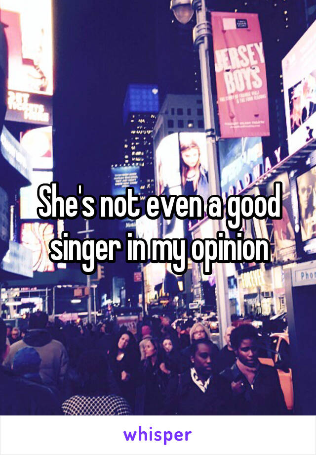 She's not even a good singer in my opinion