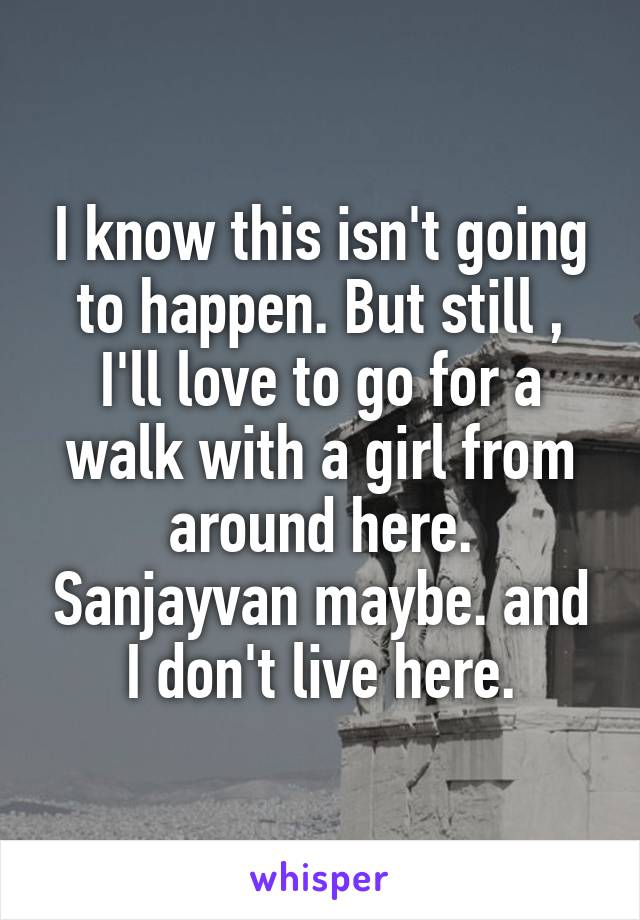 I know this isn't going to happen. But still , I'll love to go for a walk with a girl from around here. Sanjayvan maybe. and I don't live here.