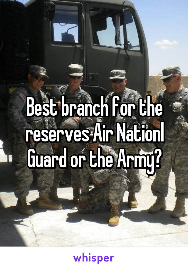 Best branch for the reserves Air Nationl Guard or the Army?
