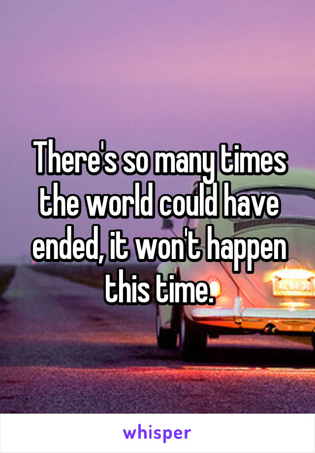 There's so many times the world could have ended, it won't happen this time.