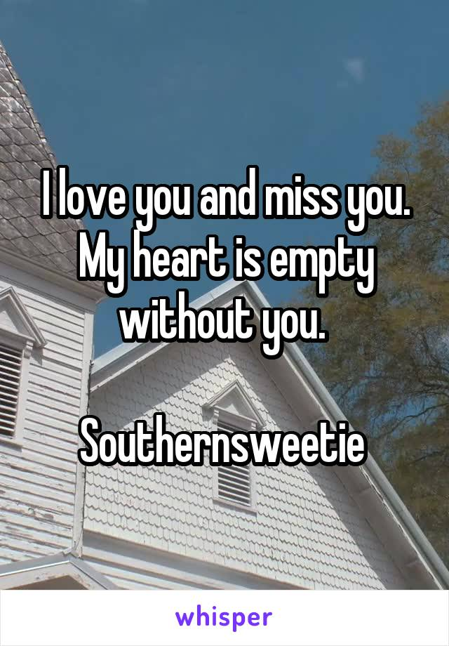 I love you and miss you. My heart is empty without you.   Southernsweetie