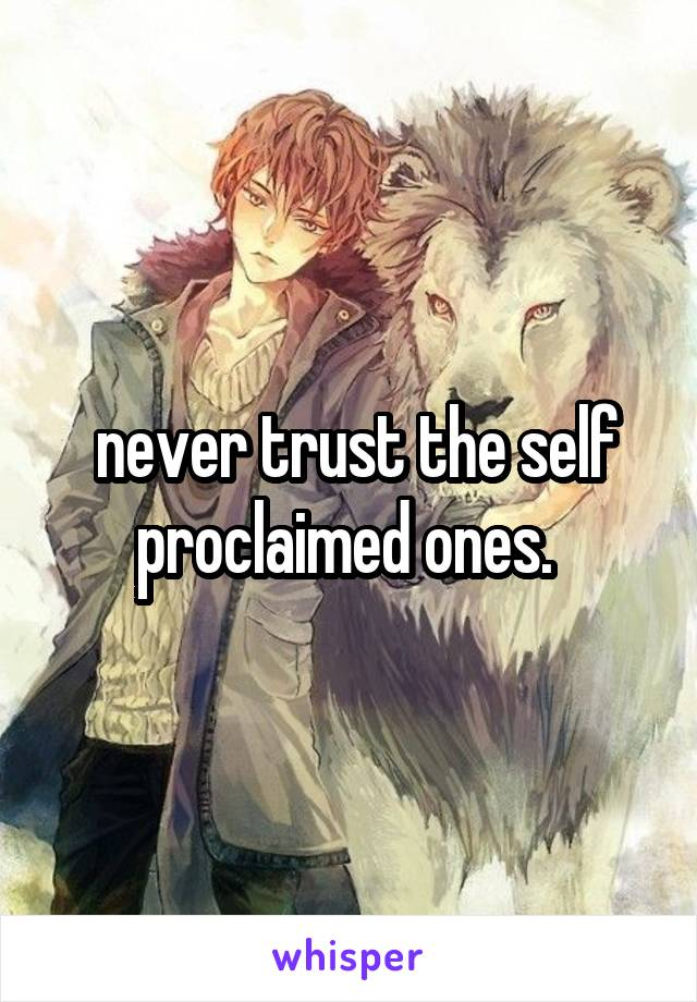 never trust the self proclaimed ones.