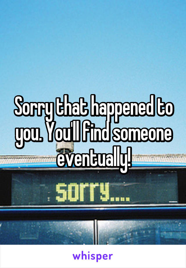Sorry that happened to you. You'll find someone eventually!