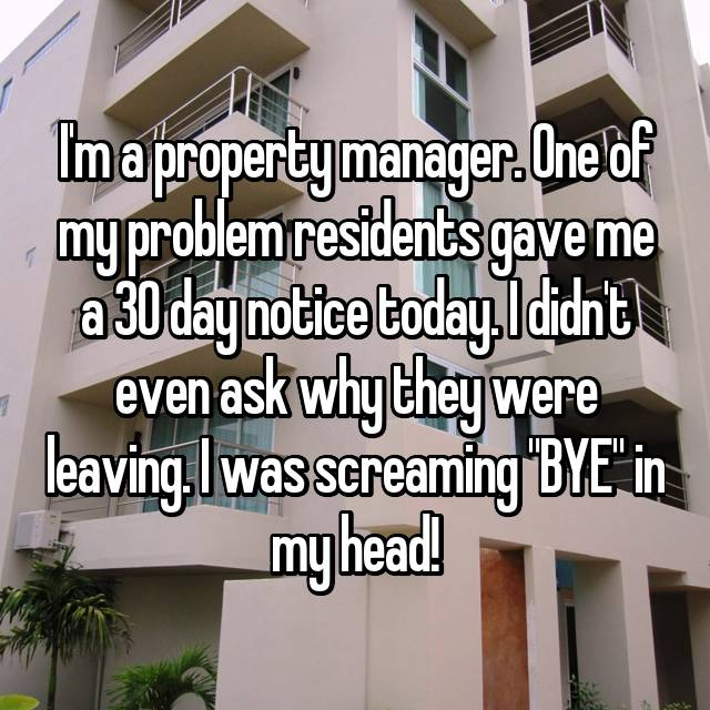 """I'm a property manager. One of my problem residents gave me a 30 day notice today. I didn't even ask why they were leaving. I was screaming """"BYE"""" in my head!"""