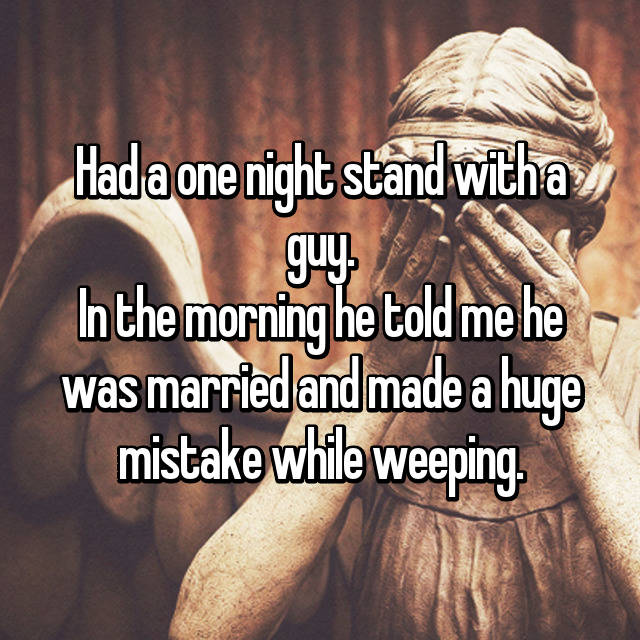 Had a one night stand with a guy. In the morning he told me he was married and made a huge mistake while weeping.