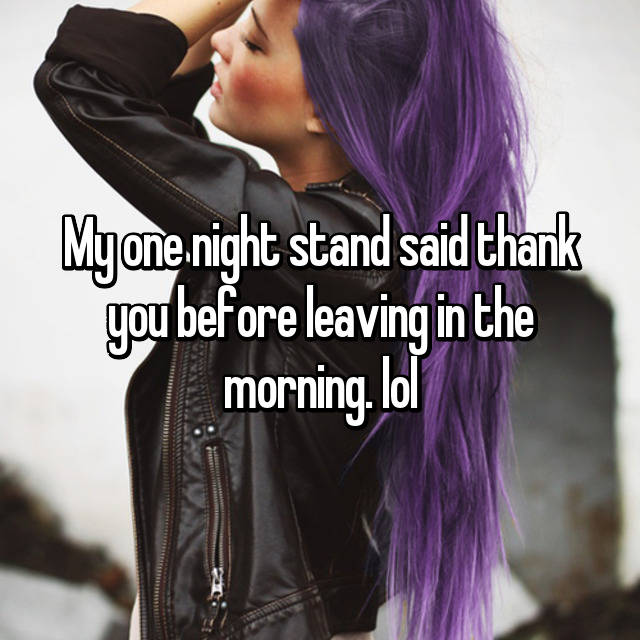 My one night stand said thank you before leaving in the morning. lol