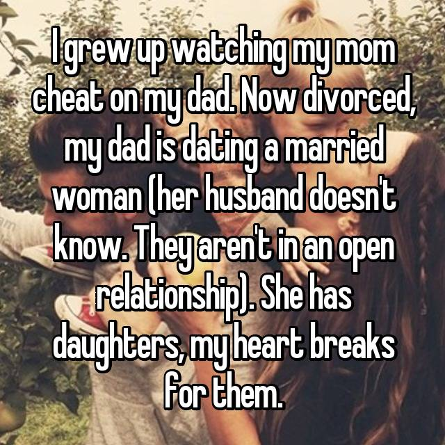 I grew up watching my mom cheat on my dad. Now divorced, my dad is dating a married woman (her husband doesn't know. They aren't in an open relationship). She has daughters, my heart breaks for them.