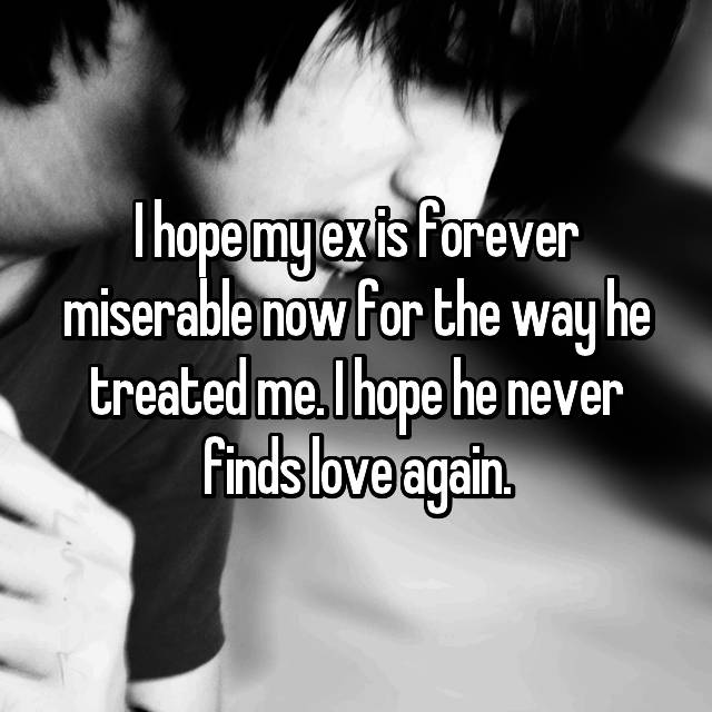 I hope my ex is forever miserable now for the way he treated me. I hope he never finds love again.