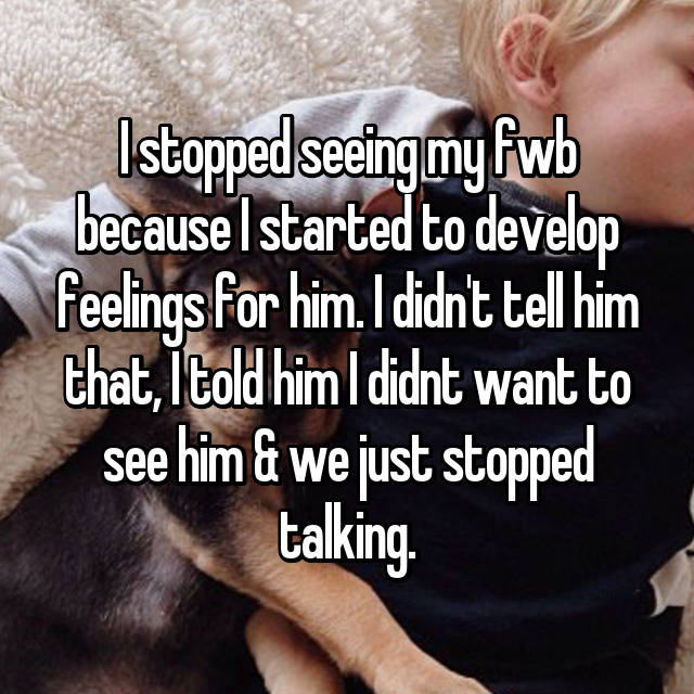 I stopped seeing my fwb because I started to develop feelings for him. I didn't tell him that, I told him I didnt want to see him & we just stopped talking.