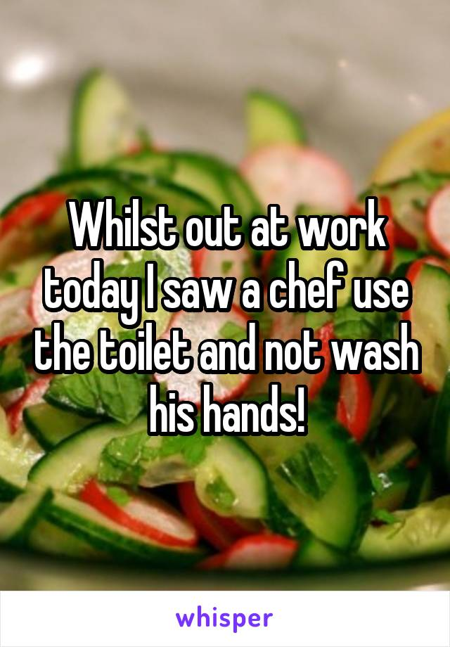 Whilst out at work today I saw a chef use the toilet and not wash his hands!
