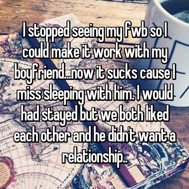 I stopped seeing my fwb so I could make it work with my boyfriend...now it sucks cause I miss sleeping with him. I would had stayed but we both liked each other and he didn't want a relationship..
