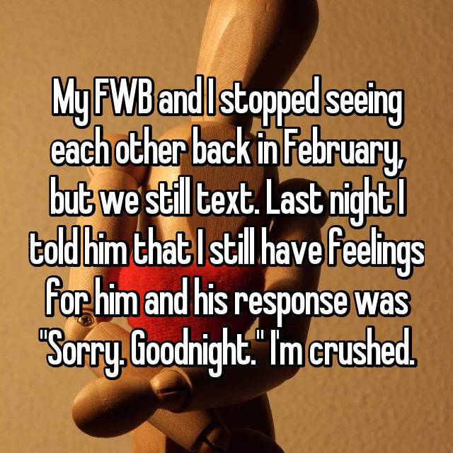 """My FWB and I stopped seeing each other back in February, but we still text. Last night I told him that I still have feelings for him and his response was """"Sorry. Goodnight."""" I'm crushed."""