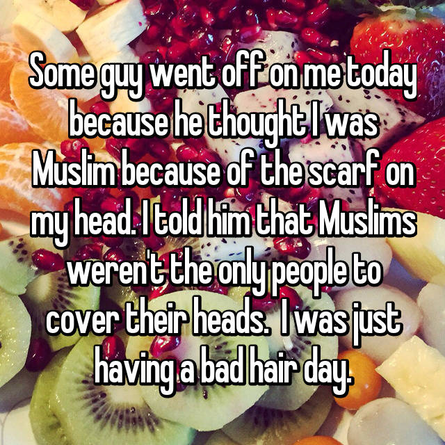 Some guy went off on me today because he thought I was Muslim because of the scarf on my head. I told him that Muslims weren't the only people to cover their heads.  I was just having a bad hair day.