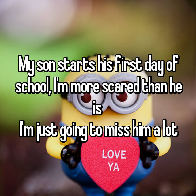 My son starts his first day of school, I'm more scared than he is  I'm just going to miss him a lot