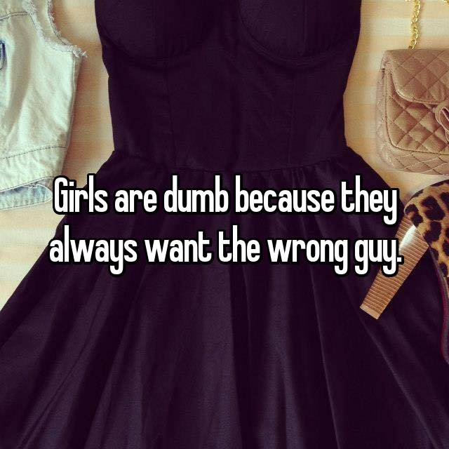 Girls are dumb because they always want the wrong guy. 😉