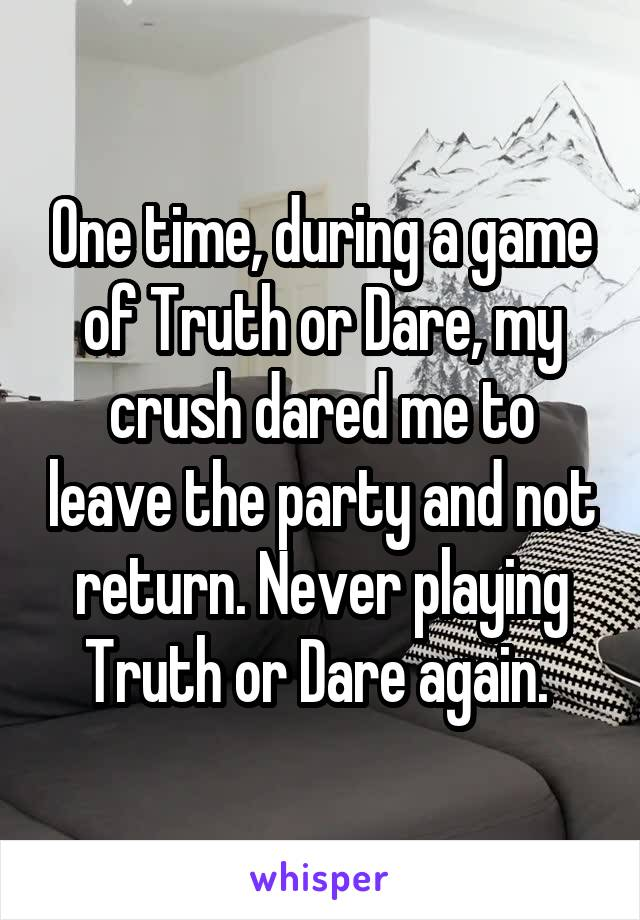One time, during a game of Truth or Dare, my crush dared me to leave the party and not return. Never playing Truth or Dare again.