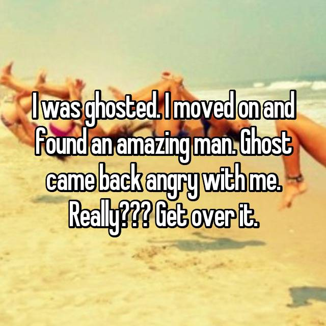 I was ghosted. I moved on and found an amazing man. Ghost came back angry with me. Really??? Get over it.