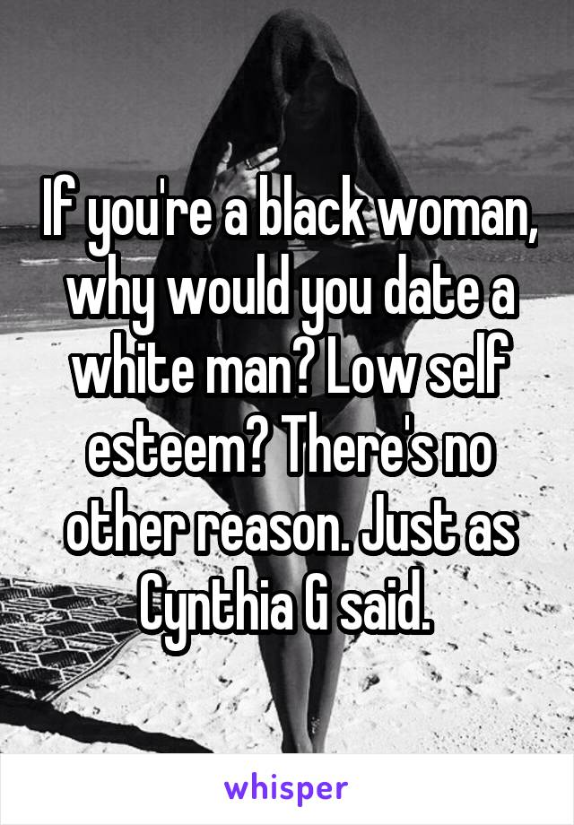 If you're a black woman, why would you date a white man? Low self esteem? There's no other reason. Just as Cynthia G said.