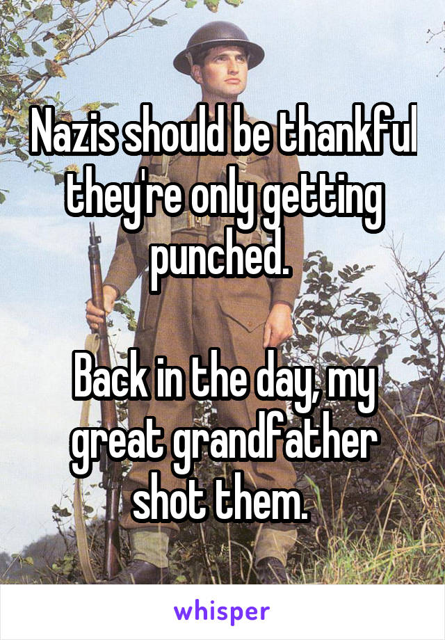Nazis should be thankful they're only getting punched.   Back in the day, my great grandfather shot them.