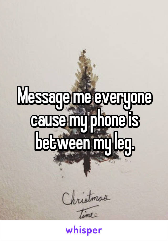 Message me everyone cause my phone is between my leg.