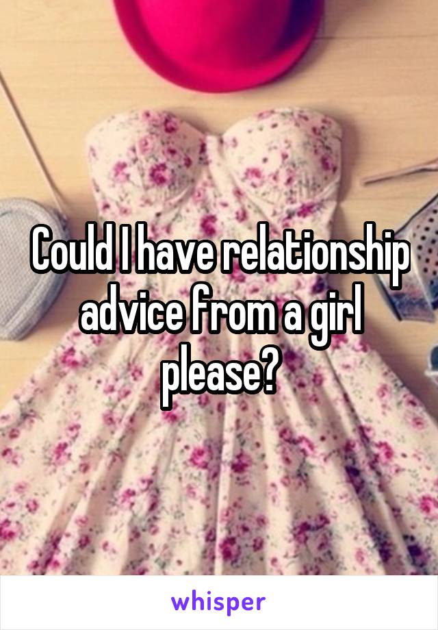 Could I have relationship advice from a girl please?