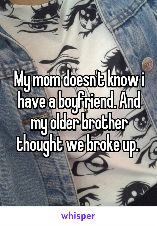 My mom doesn't know i have a boyfriend. And my older brother thought we broke up.