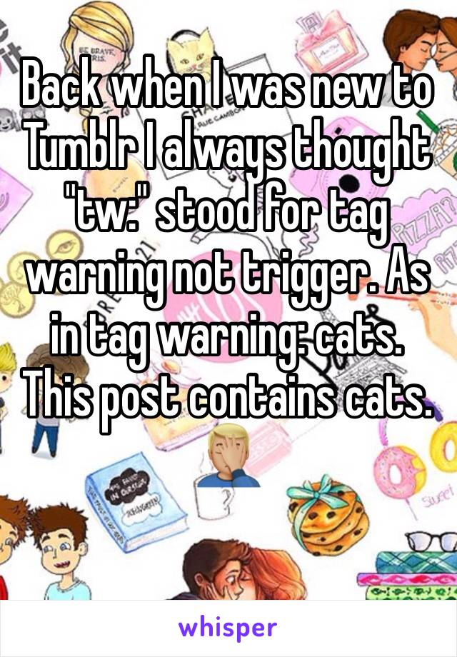 """Back when I was new to Tumblr I always thought """"tw:"""" stood for tag warning not trigger. As in tag warning: cats. This post contains cats. 🤦🏼♂️"""
