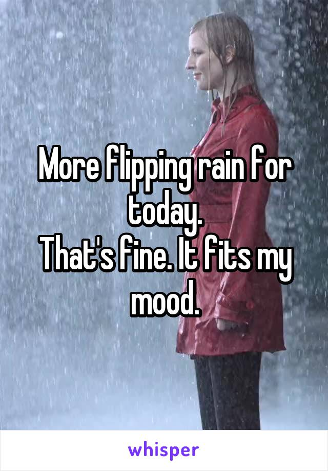 More flipping rain for today. That's fine. It fits my mood.