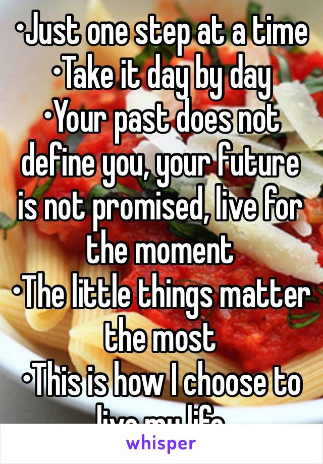 •Just one step at a time •Take it day by day •Your past does not define you, your future is not promised, live for the moment •The little things matter the most •This is how I choose to live my life