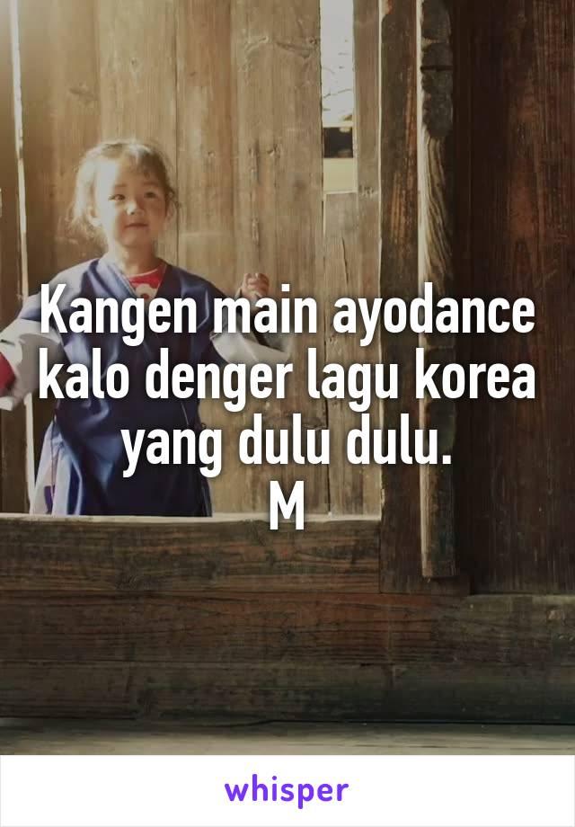 Kangen main ayodance kalo denger lagu korea yang dulu dulu. M