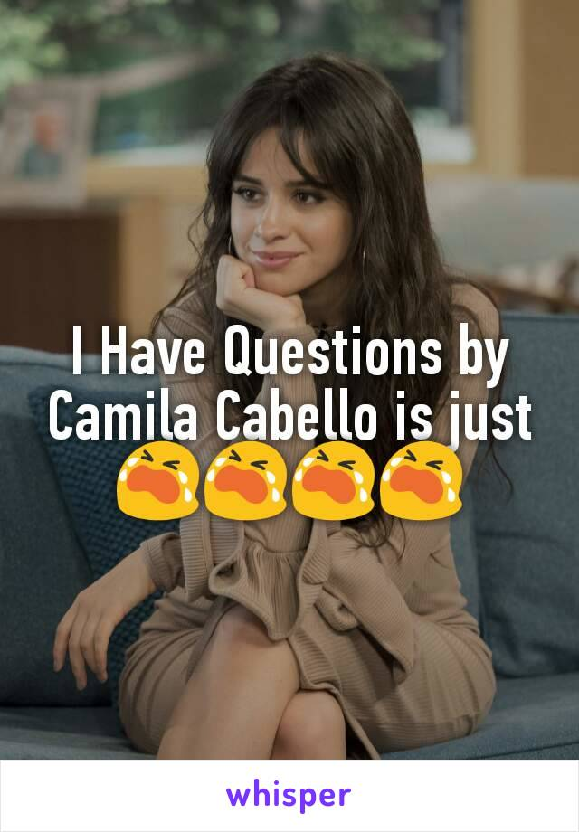 I Have Questions by Camila Cabello is just 😭😭😭😭
