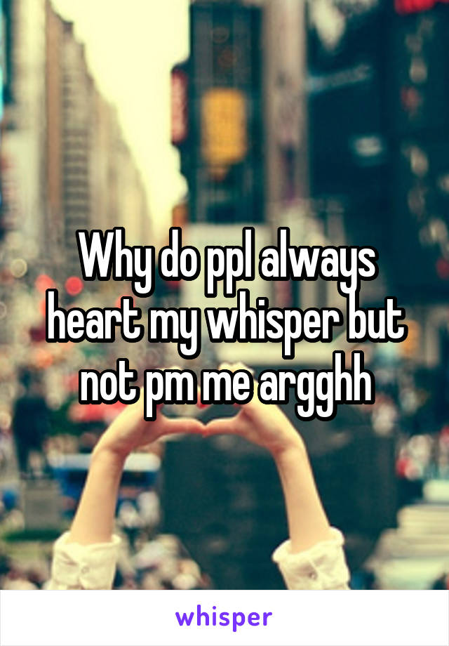 Why do ppl always heart my whisper but not pm me argghh