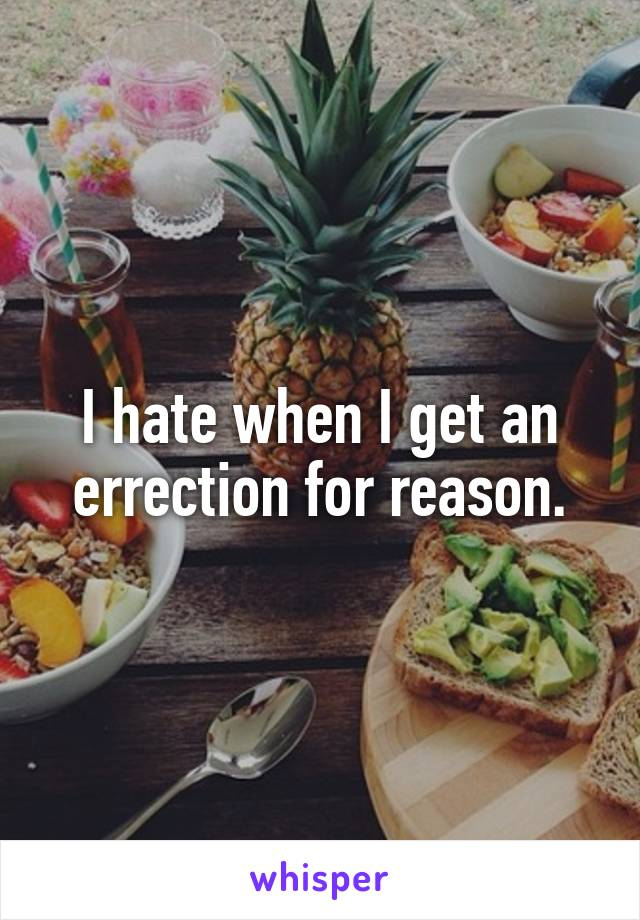 I hate when I get an errection for reason.