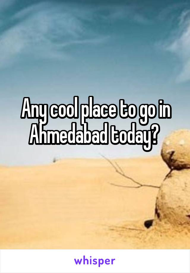 Any cool place to go in Ahmedabad today?