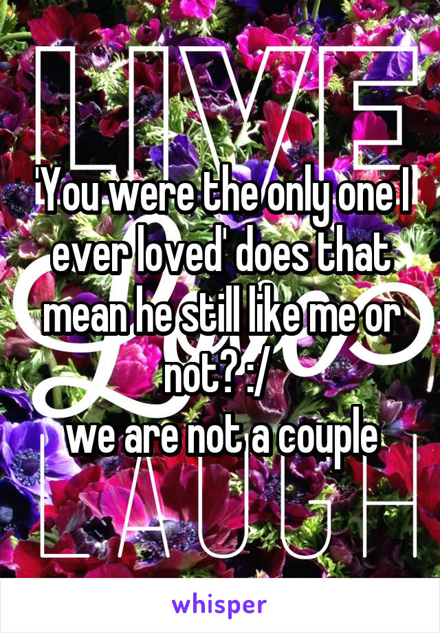 'You were the only one I ever loved' does that mean he still like me or not? :/  we are not a couple