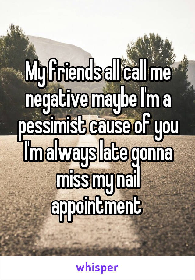 My friends all call me negative maybe I'm a pessimist cause of you I'm always late gonna miss my nail appointment