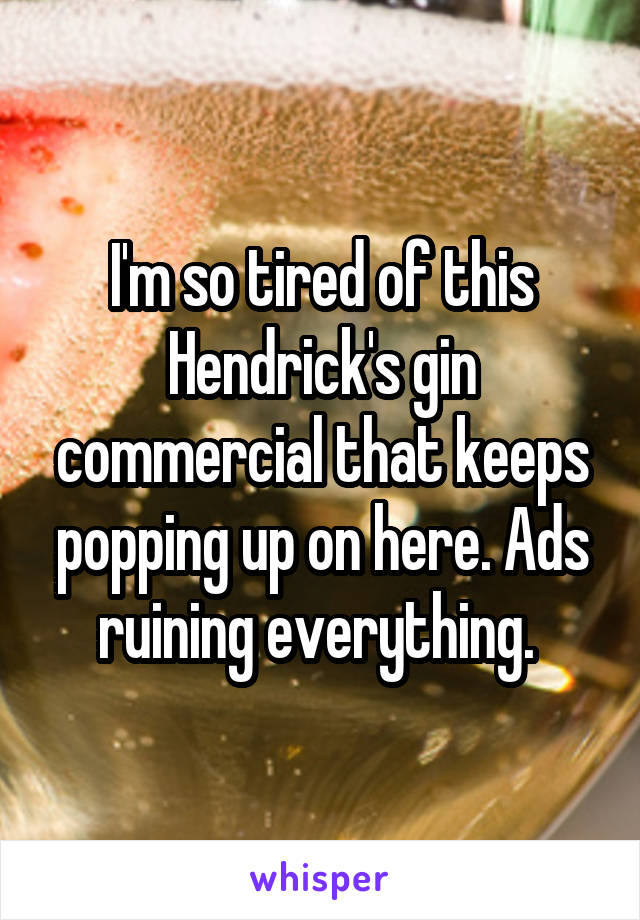 I'm so tired of this Hendrick's gin commercial that keeps popping up on here. Ads ruining everything.