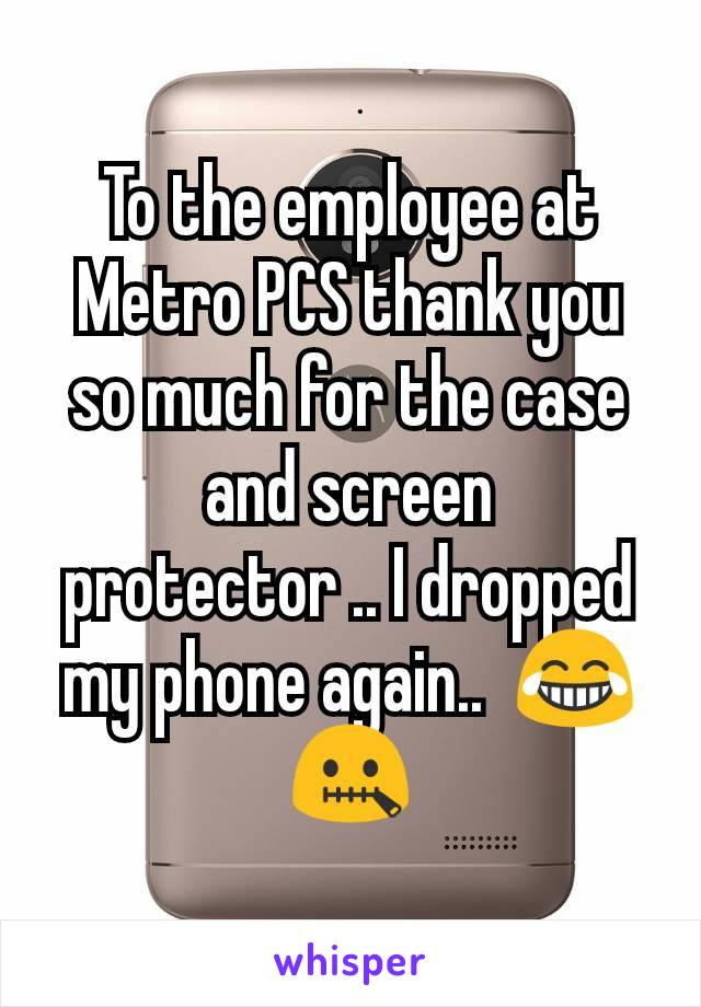 To the employee at Metro PCS thank you so much for the case and screen protector .. I dropped my phone again..  😂🤐
