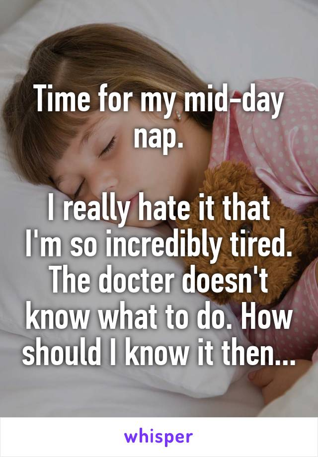 Time for my mid-day nap.  I really hate it that I'm so incredibly tired. The docter doesn't know what to do. How should I know it then...