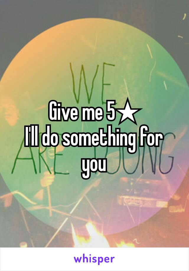 Give me 5★ I'll do something for you