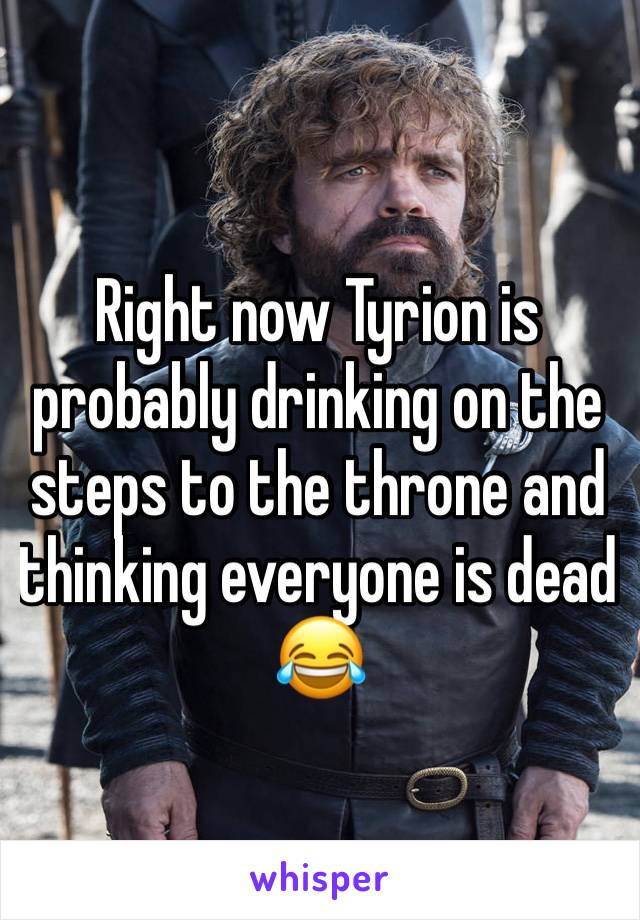 Right now Tyrion is probably drinking on the steps to the throne and thinking everyone is dead  😂