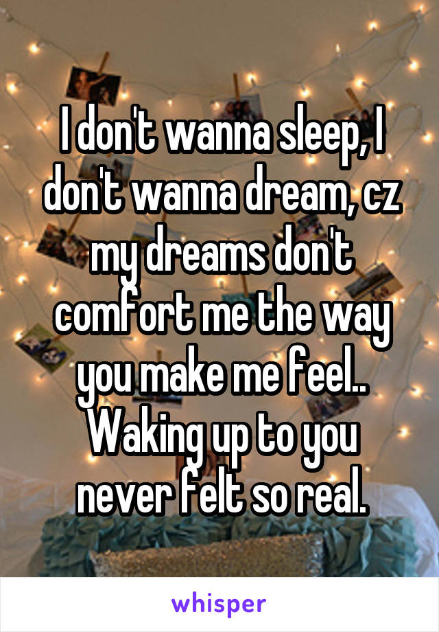 I don't wanna sleep, I don't wanna dream, cz my dreams don't comfort me the way you make me feel.. Waking up to you never felt so real.
