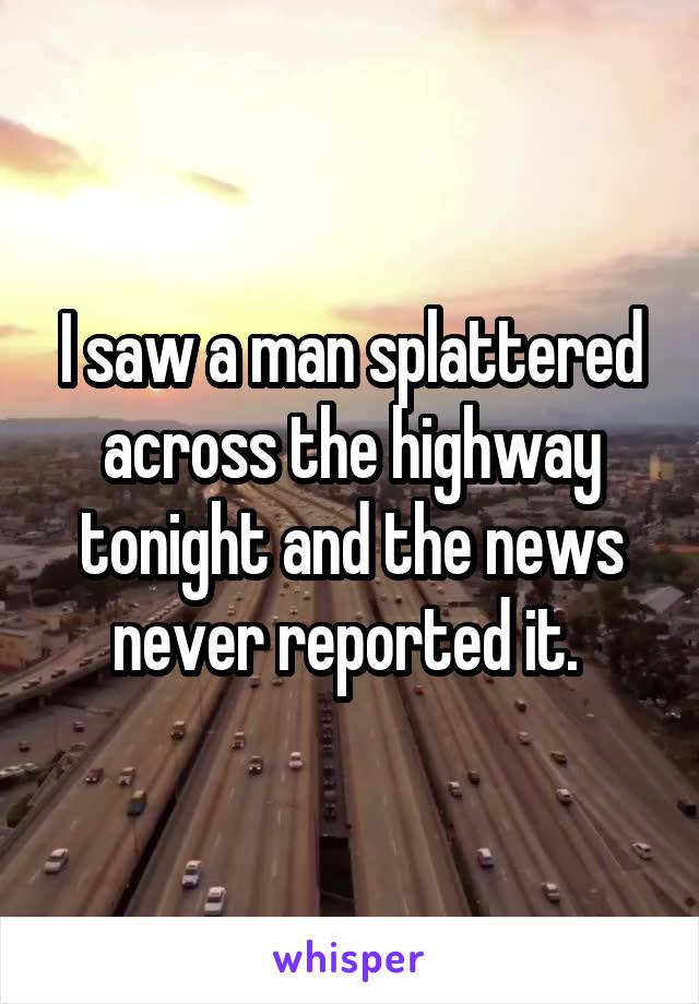I saw a man splattered across the highway tonight and the news never reported it.