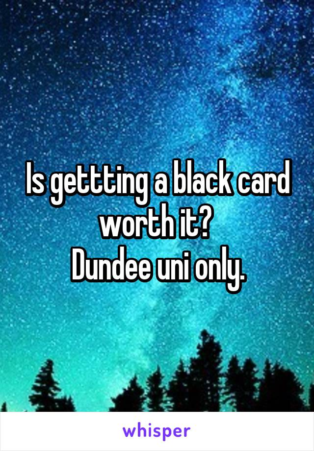 Is gettting a black card worth it?  Dundee uni only.