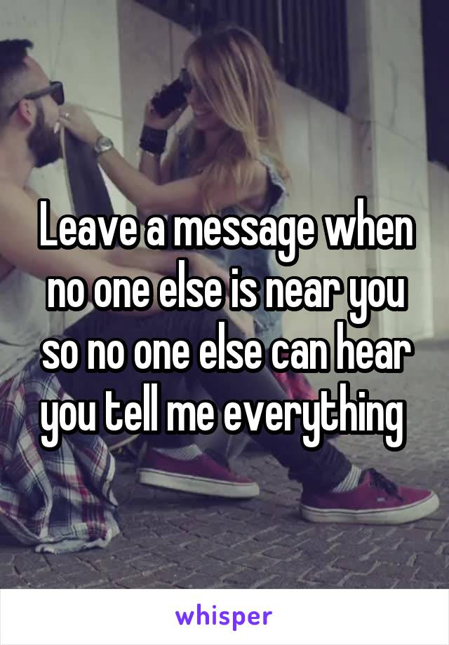 Leave a message when no one else is near you so no one else can hear you tell me everything