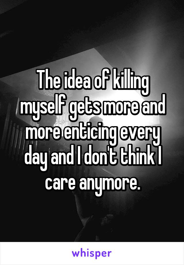The idea of killing myself gets more and more enticing every day and I don't think I care anymore.