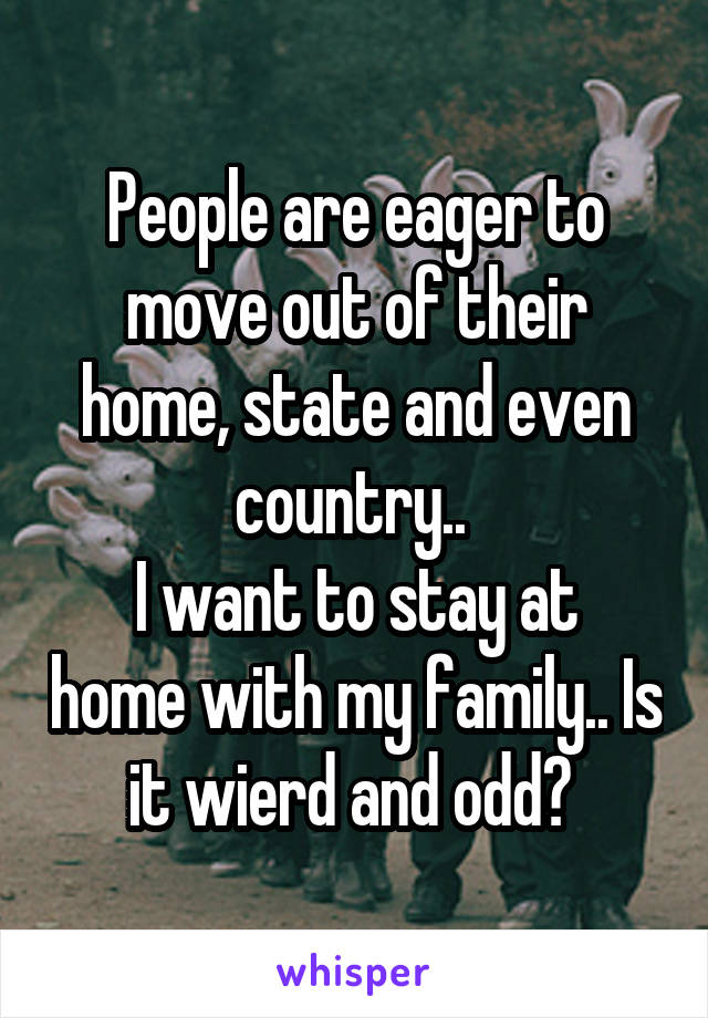 People are eager to move out of their home, state and even country..  I want to stay at home with my family.. Is it wierd and odd?