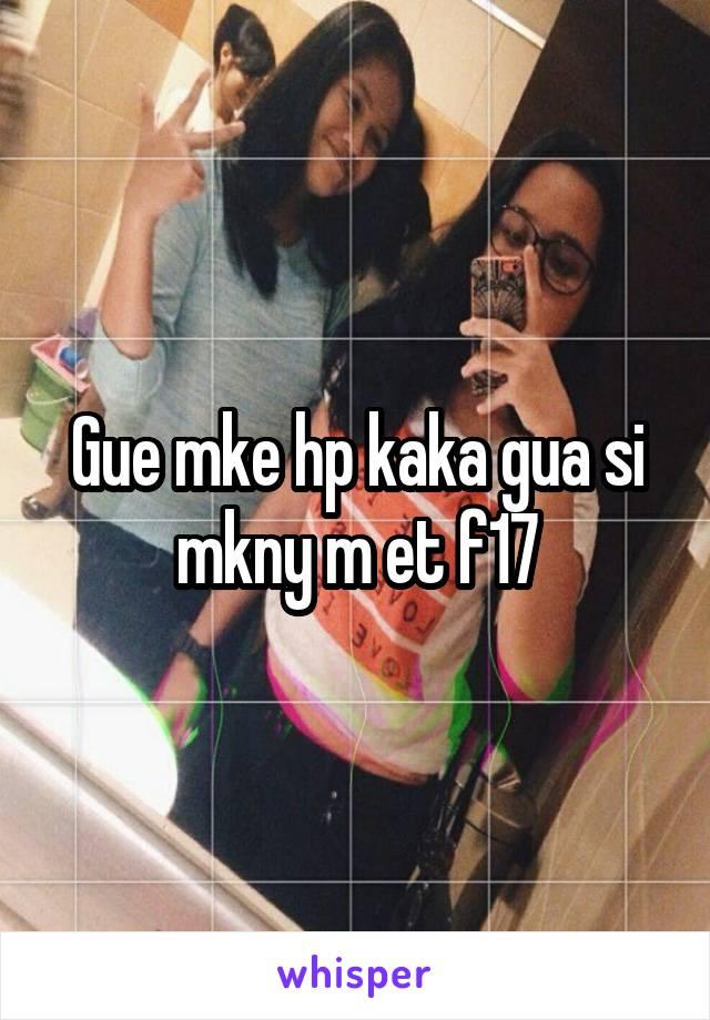 Gue mke hp kaka gua si mkny m et f17