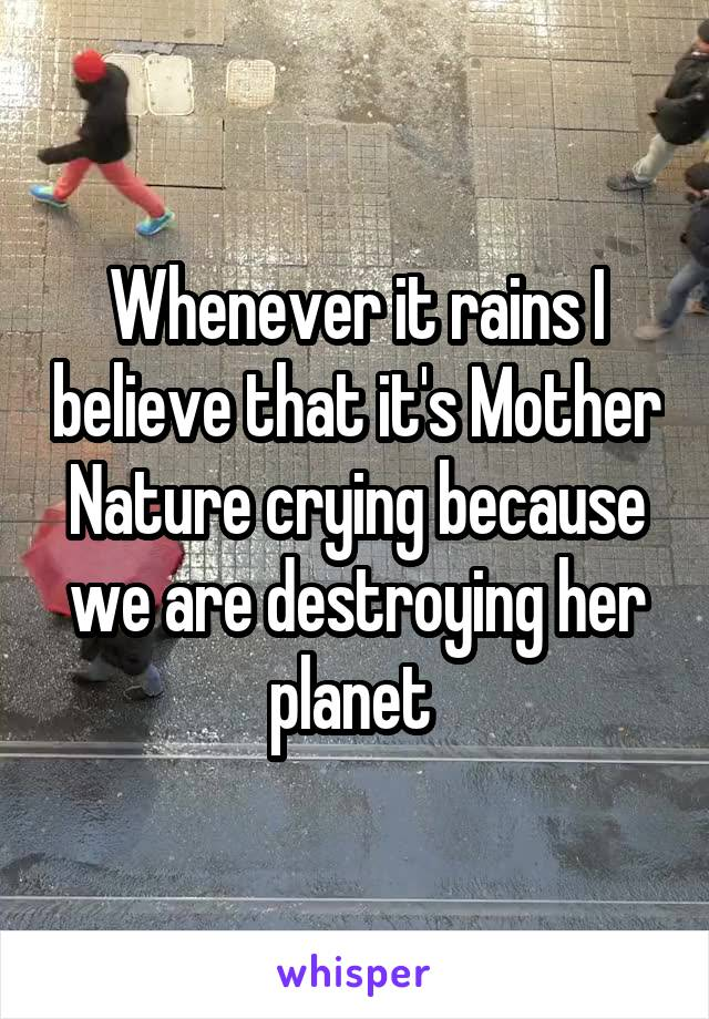 Whenever it rains I believe that it's Mother Nature crying because we are destroying her planet