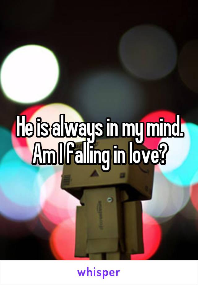 He is always in my mind. Am I falling in love?